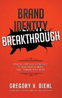 Brand Identity Breakthrough: How to Craft Your Company's Unique Story to Make Your Products Irresistible (Hardback)