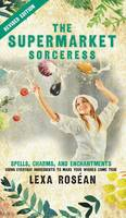 The Supermarket Sorceress: Spells, Charms, and Enchantments Using Everyday Ingredients to Make Your Wishes Come True (Hardback)
