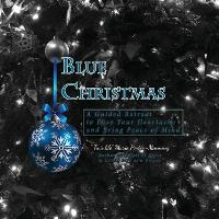 Blue Christmas Blue Christmas, A Guided Retreat to Ease Your Heartache and Bring Peace of Mind