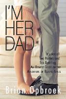 I'm Her Dad: It's Not All Tea Parties and Toe Dancing ... An Honest Guide on the Adventure of Raising Girls (Paperback)