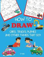 How to Draw Cars, Trucks, Planes, and Other Things That Go!: Learn to Draw Step by Step for Kids - Step-By-Step Drawing Books (Paperback)