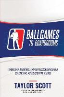 Ballgames to Boardrooms: Leadership, Business, and Life Lessons from Our Coaches We Never Knew We Needed (Paperback)