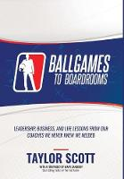 Ballgames to Boardrooms: Leadership, Business, and Life Lessons from Our Coaches We Never Knew We Needed (Hardback)