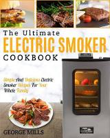 Electric Smoker Cookbook: The Ultimate Electric Smoker Cookbook - Simple and Delicious Electric Smoker Recipes for Your Whole Family (Paperback)