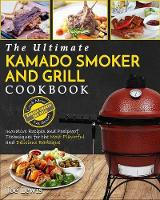 Kamado Smoker And Grill Cookbook: The Ultimate Kamado Smoker and Grill Cookbook - Innovative Recipes and Foolproof Techniques for The Most Flavorful and Delicious Barbecue (Paperback)