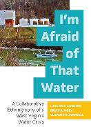 I'm Afraid of That Water: A Collaborative Ethnography of a West Virginia Water Crisis (Hardback)