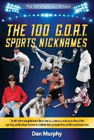 The 100 G.O.A.T. Sports Nicknames: The definitive compilation of the superstars, also-rans and wanna-bes of the sporting world - 100 Greatest (Paperback)