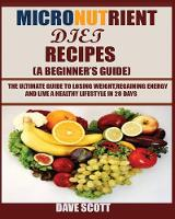 Micronutrient Diet Recipes (A Beginner's Guide): The ultimate guide to losing weight, regaining energy and live a healthy lifestyle in 28 days. (Paperback)