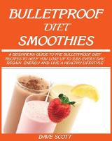 Bulletproof Diet Smoothie: A Beginner's Guide to the Bulletproof Diet: Recipes to help you Lose up to 1LBS Every Day, Regain Energy and Live a Healthy Lifestyle. (Paperback)