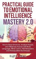 Practical Guide to Emotional Intelligence Mastery 2.0: How to Read Emotions, Analyze People, and Influence Anyone with Body Language, Mind Control, NLP, Persuasion, and Manipulation Techniques (Paperback)