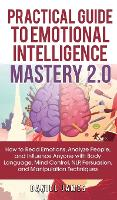 Practical Guide to Emotional Intelligence Mastery 2.0: How to Read Emotions, Analyze People, and Influence Anyone with Body Language, Mind Control, NLP, Persuasion, and Manipulation Techniques (Hardback)