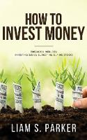 How to Invest Money: How to Triple your Money and Make it Work for you. Investment Options, Handling Risk, Passive Income, and More. (Paperback)