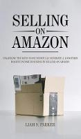 Selling on Amazon: Unlocking the Secrets to Successfully Generate a Long-Term Passive Income Business by Selling on Amazon (Hardback)