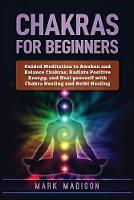 Chakras for Beginners: Guided Meditation to Awaken and Balance Chakras, Radiate Positive Energy and Heal Yourself with Chakra Healing and Reiki Healing (Paperback)