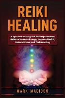 Reiki Healing: A Spiritual Healing and Self Improvement Guide to Increase Energy, Improve Health, Reduce Stress, and Feel Amazing (Paperback)