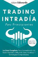 Trading Intradia Para Principiantes: La Guia Completa Para Convertirte En Un Trader Rentable Utilizando Estas Tecnicas Y Estrategias Comprobadas. Incluye Acciones, Opciones, Forex, Futuros & Mas (Paperback)