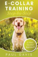 E-Collar Training Step-byStep A How-To Innovative Guide to Positively Train Your Dog through Ecollars; Tips and Tricks and Effective Techniques for Different Species of Dogs (Paperback)