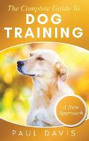 The Complete Guide To Dog Training A How-To Set of Techniques and Exercises for Dogs of Any Species and Ages (Hardback)