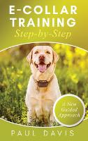E-Collar Training Step-byStep A How-To Innovative Guide to Positively Train Your Dog through e-Collars; Tips and Tricks and Effective Techniques for Different Species of Dogs (Hardback)