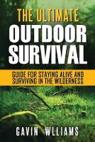 Outdoor Survival: The Ultimate Outdoor Survival Guide for Staying Alive and Surviving In The Wilderness (Paperback)