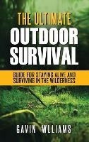 Outdoor Survival: The Ultimate Outdoor Survival Guide for Staying Alive and Surviving In The Wilderness (Hardback)