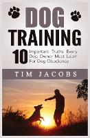 Dog Training: 10 Important Truths Every Dog Owner Must Learn For Dog Obedience: 10 Important Truths Every Dog Owner Must Learn for Dog Obedience: 10 Important Truths Every Dog Owner Must Learn For Dog Obedience (Paperback)