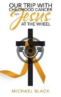 Our Trip with Childhood Cancer with Jesus at the Wheel (Paperback)