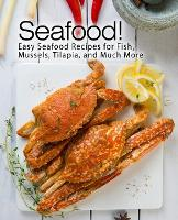 Seafood!: Easy Seafood Recipes for Fish, Mussels, Tilapia, and Much More (Paperback)