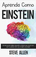 Aprenda como Einstein: Tecnicas de aprendizagem acelerada e leitura efetiva para pensar como um genio: Memorize mais, se concentre melhor e leia eficazmente para aprender qualquer coisa - Aprendizagem E Reengenharia Do Pensamento 1 (Paperback)