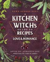 A Kitchen Witch's Guide to Recipes for Love & Romance: Loving You * Attracting Love * Rekindling the Flames (Hardback)