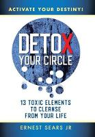 Detox Your Circle, Activate Your Destiny: 13 Toxic Elements to Cleanse from Your Life (Hardback)