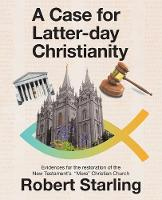 A Case for Latter-Day Christianity: Evidences for the Restoration of the New Testament's Mere Christian Church (Paperback)