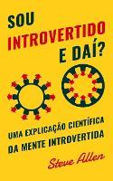 Sou introvertido e dai? Uma explicacao cientifica da mente introvertida: O que nos motiva genetica, comportamental e fisicamente. Como ter sucesso e prosperar em um mundo de extrovertidos (Paperback)
