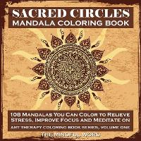 Sacred Circles Mandala Coloring Book: 108 Mandalas You Can Color to Relieve Stress, Improve Focus and Meditate on - Art Therapy Coloring Book 1 (Paperback)