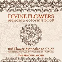 Divine Flowers Mandala Coloring Book: Adult Coloring Book with 108 Flower Mandalas Designed to Relieve Stress, Anxiety and Tension [art Therapy Coloring Book Series, Volume Two] - Art Therapy Coloring Book 2 (Paperback)
