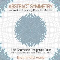 Abstract Symmetry Geometric Coloring Book for Adults: 175+ Creative Geometric Designs, Patterns and Shapes to Color for Relaxing and Relieving Stress [art Therapy Coloring Book Series, Volume 4] - Art Therapy Coloring Book 4 (Paperback)
