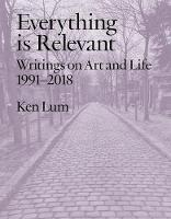 Everything is Relevant: Writings on Art and Life, 1991-2018 (Paperback)