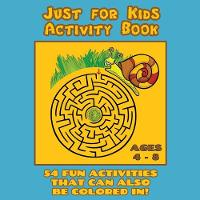 Just for Kids Activity Book Ages 4 to 8: Travel Activity Book with 54 Fun Coloring, What's Different, Logic, Maze and Other Activities (Great for Four to Eight Year Old Boys and Girls) - Kids Activity Books 1 (Paperback)