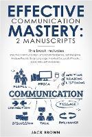 Effective Communication Mastery: 2 Manuscripts: Effective Communication, Emotional Intelligence, Self-Discipline, Analyze People, Body Language, Habits of Successful People, Social Skills (Paperback)