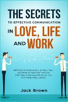 The Secrets to Effective Communication in Love, Life and work: Improve Your Social Skills, Small Talk and Develop Charisma That Can Positively Increase Your Social and Emotional Intelligence (Paperback)
