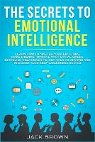 The Secrets to Emotional Intelligence: Learn How to Master Your Emotions, Make Friends, Improve Your Social Skills, Establish Relationships, NLP, Talk to Anyone and Increase Your Self-Awareness and EQ (Paperback)