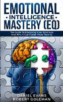 Emotional Intelligence Mastery (EQ): The Guide to Mastering Emotions and Why It Can Matter More Than IQ (Paperback)