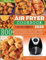 Air Fryer Cookbook For Beginners 2020: 800 Most Wanted, Quick & Amazingly Easy Recipes to Fry, Bake, Grill, and Roast with Your Air Fryer (Paperback)
