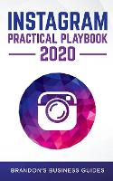 Instagram Practical Playbook 2020: Uncover The Secrets Of Instagram To Build Your Brand, Rapidly Grow Your Following, Reach More Customers Than Ever Before And Generate Repeatable Profits (Paperback)