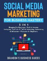 Social Media Marketing for Business Mastery (3 in 1): Blogging For Beginners, Profit& Income, Instagram, YouTube& TikTok Marketing, Advertising& Influencer+ Podcasts for Beginners (Paperback)