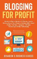 Blogging For Profit: Build A 6 Figure Business& Passive Income Writing About Your Passion, Utilizing SEO, Social Media, YouTube, Instagram, Affiliate Marketing & Online Advertising (Paperback)