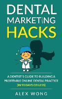 Dental Marketing Hacks: A Dentist's Guide to Building a Profitable Online Dental Practice (in 90 days or Less) - Dental Marketing for Dentists 1 (Hardback)