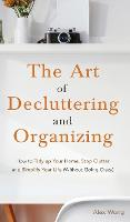 The Art of Decluttering and Organizing: How to Tidy Up your Home, Stop Clutter, and Simplify your Life (Without Going Crazy) (Hardback)