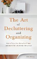 The Art of Decluttering and Organizing: How to Tidy Up your Home, Stop Clutter, and Simplify your Life (Without Going Crazy) (Paperback)