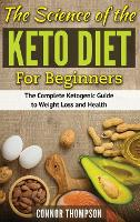 The Science of the Keto Diet for Beginners: The Complete Ketogenic Guide to Weight Loss and Health (Hardback)